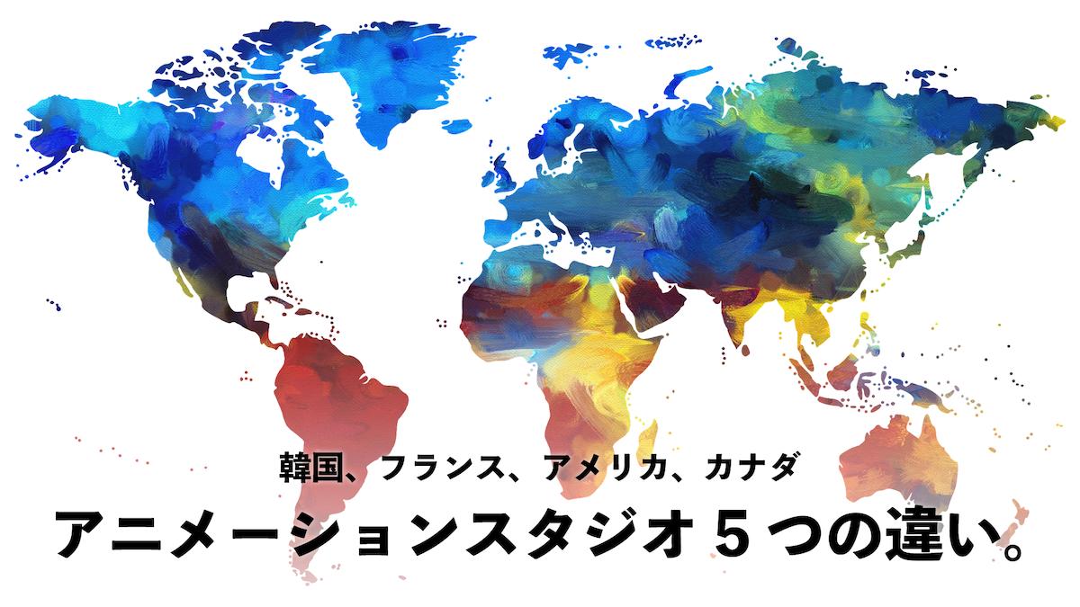 世界4ヵ国のアニメーションスタジオで働いて経験した、5つの違い。